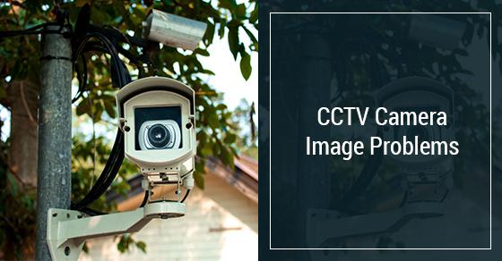 CCTV Camera Image Problems