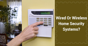 Wired Or Wireless Home Security Systems?
