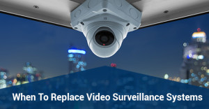 When To Replace Video Surveillance Systems